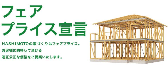 フェアプライス宣言 HASHIMOTOの家づくりはフェアプライス。お客様に納得して頂ける適正公正な価格をご提案いたします。