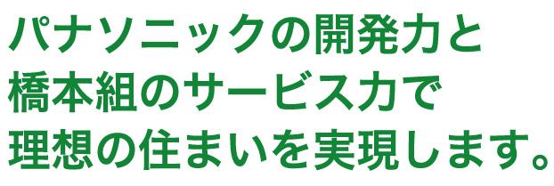 パナソニックの開発力と橋本組のサービス力で理想の住まいを実現します。