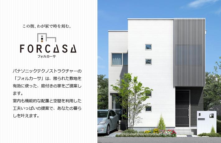 この街、わが家で時を刻む。FORCASA(フォルカーサ) パナソニックテクノストラクチャーの「フォルカーサ」は、限られた敷地を有効に使った、庭付きの家をご提案します。室内も機能的な配置と空間を利用した工夫いっぱいの提案で、あなたの暮らしを叶えます。)